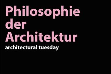 architectural tuesday im Sommersemester 2018: Philosophie der Architektur